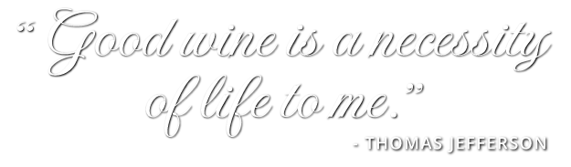 'Good wine ia a necessity of life to me.' -Thomas Jefferson